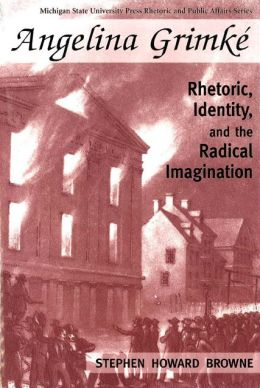Angelina Grimke: Rhetoric, Identity, and the Radical Imagination