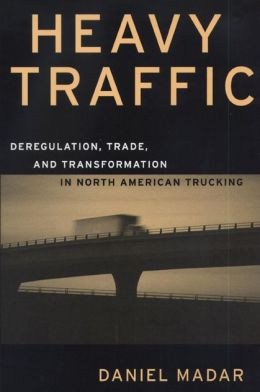 Heavy Traffic: Deregulation, Trade and Transformation in North American Trucking