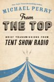 Book Cover Image. Title: From the Top:  Brief Transmissions from Tent Show Radio, Author: Michael Perry