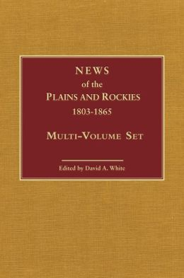 News of the Plains and Rockies, 1803-1865: Original Narratives of Overland Travel and Adventure Selected from the Wagner-Camp and Becker Bibliography of Western Americana