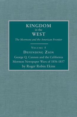 Defending Zion: George Q. Cannon and the California Mormon Newspaper Wars of 1856-1857