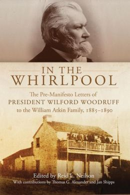 In the Whirlpool: The Pre-Manifesto Letters to President Wilford Woodruff to the William Atkin Family, 1885-1890