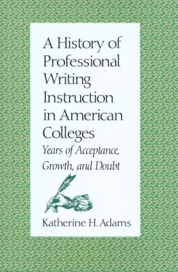 A History of Professional Writing Instruction in American Colleges: Years of Acceptance, Growth and Doubt
