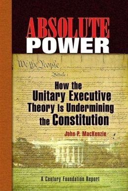 Absolute Power: How the Unitary Executive Theory Is Undermining the Constitution