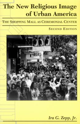 The New Religious Image of Urban America: The Shopping Mall As Ceremonial Center, Second Edition