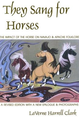 They Sang for Horses: The Impact of the Horse on Navajo and Apache Folklore, Revised Edition