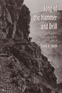 Song of the Hammer and Drill: The Colorado San Juans, 1860-1914