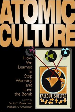Atomic Culture: How We Learned to Stop Worrying and Love the Bomb