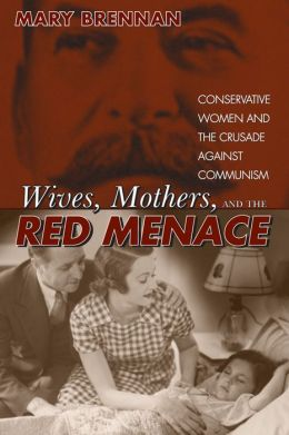 Wives, Mothers, and the Red Menace: Conservative Women and the Crusade Against Communism