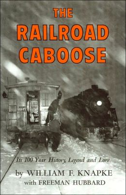 The Railroad Caboose: Its 100 Year History, Legend and Lore