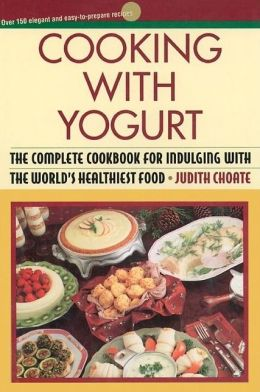 Cooking with Yogurt: The Complete Cookbook for Indulging with the World's Healthiest Food
