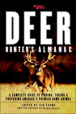Sports Afield's Deer Hunter's Almanac: A Complete Guide to Finding, Taking and Preparing America's Premier Game Animals
