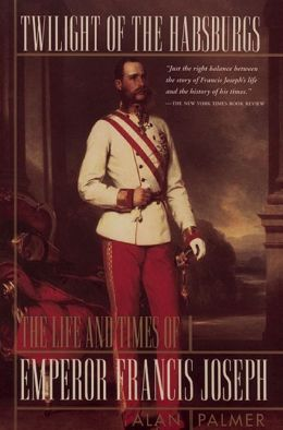 Twilight of the Habsburgs; The Life and Times of Emperor Francis Joseph