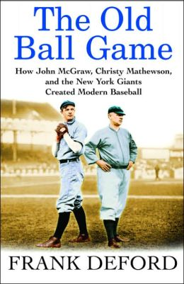 Old Ball Game: How John McGraw, Christy Mathewson, and the New York Giants Created Modern Baseball