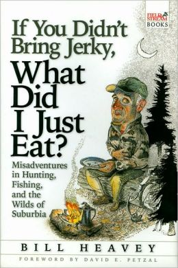 If You Didn't Bring Jerky, What Did I Just Eat?: Misadventures in Hunting, Fishing and the Wilds of Suburbia