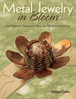 Metal Jewelry in Bloom: Learn Metalworking Techniques by Creating Lilies, Daffodils, Dahlias, and More (PagePerfect NOOK Book)
