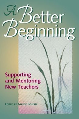 A Better Beginning: Supporting and Mentoring New Teachers