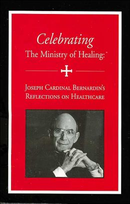 Celebrating the Ministry of Healing: Joseph Cardinal Bernardin's Reflections on Healthcare