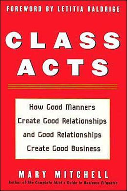 Class Acts: How Good Manners Create Good Relationships and Good Relationships Create Good Business