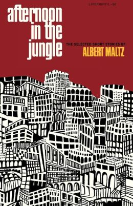 Afternoon in the Jungle: The Selected Short Stories of Albert Maltz