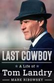 Book Cover Image. Title: The Last Cowboy:  A Life of Tom Landry, Author: Mark Ribowsky