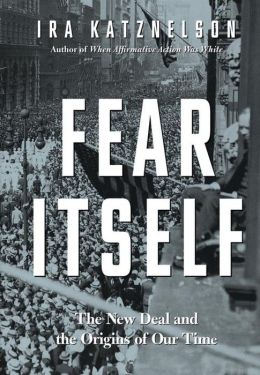 Fear Itself: The New Deal and the Origins of Our Time