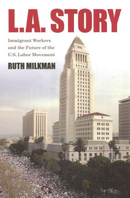 L. A. Story: Immigrant Workers and the Future of the U. S. Labor Movement