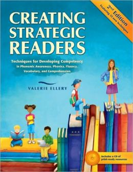 Creating Strategic Readers: Techniques for Developing Competency in Phonemic Awareness, Phonics, Fluency, Vocabulary, and Comprehension, Second Ed.