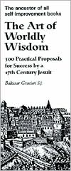 The Art of Worldly Wisdom: 300 Practical Proposals for Sucess