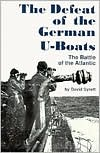 The Defeat of the German U-Boats: The Battle of the Atlantic