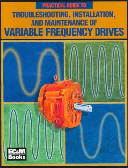 A Practical Guide to Troubleshooting, Installation, and Maintenance of Variable Frequency Drives