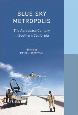 Blue Sky Metropolis: The Aerospace Century in Southern California