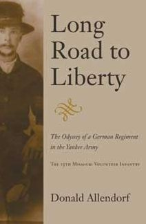 Long Road to Liberty: The Odyssey of a German Regiment in the Yankee Army the 15th Missouri Volunteer Infantry