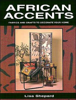 African Accents: Fabrics and Crafts to Decorate Your Home Lisa Shepard Stewart