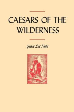 Caesars of the Wilderness: Travels and Expeditions of Medard Chouart, Sieur des Groseilliers and Pierre Esprit Radisson, 1618-1710
