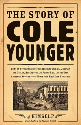 The Story of Cole Younger by Himself: Being an Autobiography of the Missouri Guerrilla Captain and Outlaw, His Capture and Prison Life and the Only Authentic Account of the Northfield Raid Ever Published