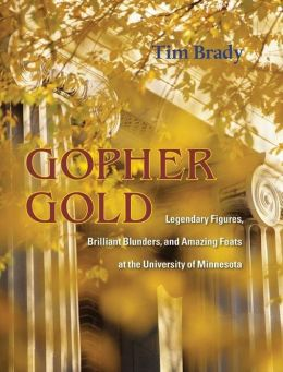 Gopher Gold: Legendary Figures, Brilliant Blunders, and Amazing Feats at the University of Minnesota