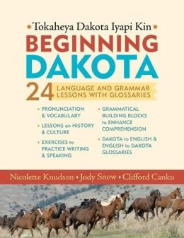 Beginning Dakota/Tokaheya Dakota Iyapi Kin: 24 Langauge and Grammar Lessons with Glossaries