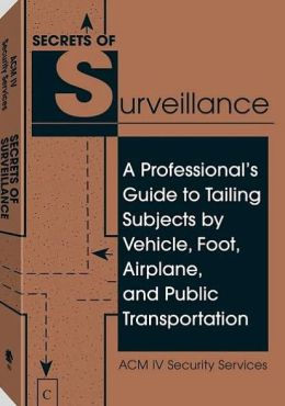 Secrets of Surveillance: A Professional's Guide to Tailing Subjects by Vehicle, Foot, Airplane, and Public Transportation