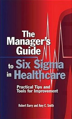 Manager's Guide to Six SIGMA in Healthcare: Practical Tips and Tools for Improvement