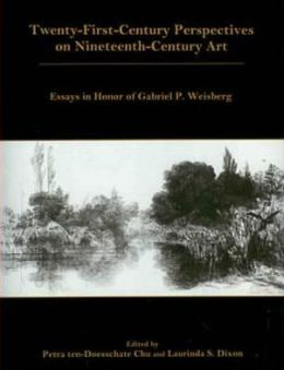 Twenty-First-Century Perspectives on Nineteenth-Century Art: Essays in Honor of Gabriel P. Weisberg