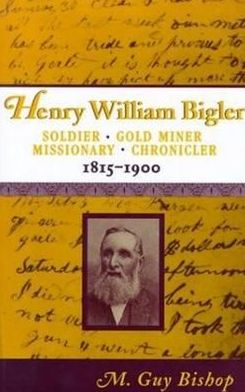 Henry William Bigler: Soldier, Gold Miner, Missionary, Chronicler, 1815-1900