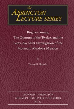 Brigham Young, the Quorum of the Twelve, and the Latter-Day Saint Investigation of the Mountain Meadows Massacre: Arrington Lecture No. Twelve