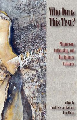 Who Owns This Text?: Plagiarism, Authorship, and Disciplinary Cultures