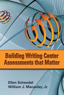 Building Writing Center Assessments That Matter Ellen Schendel and William J. Macauley Jr.