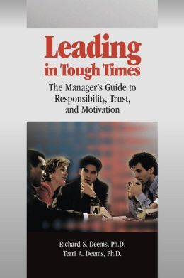 Leading in Tough Times: The Manager?s Guide to Responsibility, Trust and Motivation Richard S. Deems, Terri A. Deems