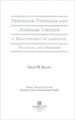 Frederick Douglass and Abraham Lincoln: A Relationship in Language, Politics, and Memory (The Frank L. Klement Lecture Series #10)