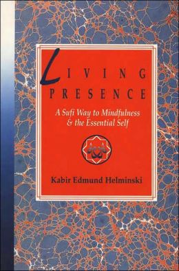 A Living Presence: The Sufi Way to Mindfulness and the Unfolding of the Essential Self