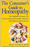 The Consumer's Guide to Homeopathy: The Definitive Resource for Understanding Homeopathic Medicine and Making It Work for You