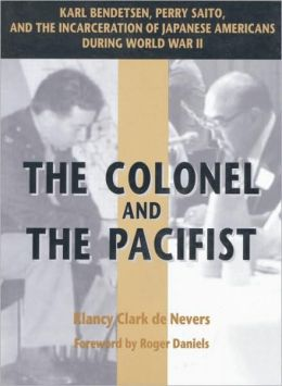 The Colonel and the Pacifist: Karl Bendetsen, Perry Saito, and the Incarceration of Japanese Americans During World War II